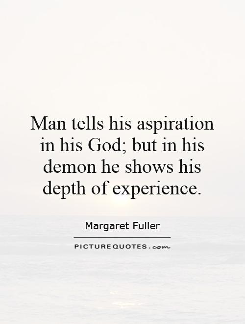 Man tells his aspiration in his God; but in his demon he shows his depth of experience. Margaret Fuller