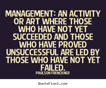 Management An activity or art where those who have not yet succeeded and those who have proved unsuccessful are led by those who have not yet failed... Paulson Frenkner