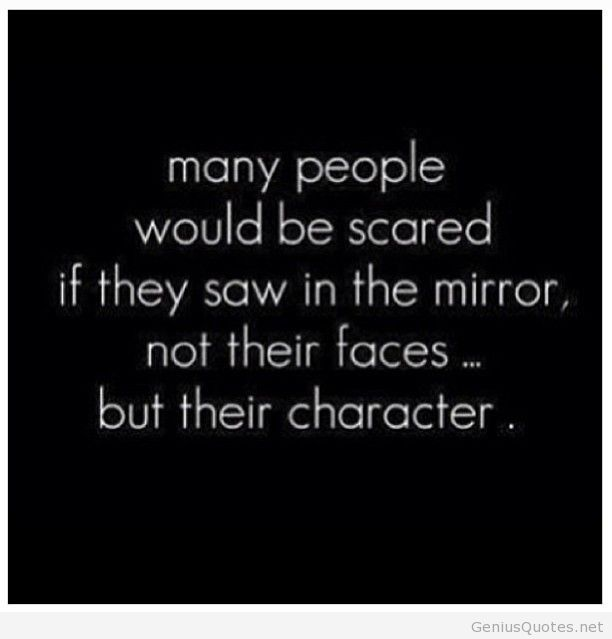 Many People Would Be Scared If They Saw In The Mirror Not Their Faces But Their Character.