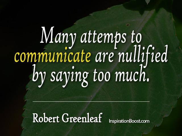 Many attempts to communicate are nullified by saying too much. Robert K. Greenleaf