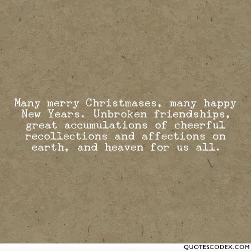 Many merry Christmases, many happy New Years. Unbroken friendships, great accumulations of cheerful recollections and affections on earth, and heaven for ...