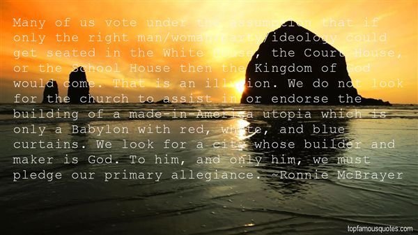 Many of us vote under the assumption that if only the right man,woman,party,ideology could get seated in the White House, the Court House, or the School ... Ronnie McBrayer