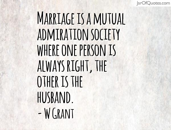 Marriage is a mutual admiration society where one person is always right, the other is the husband. - W Grant