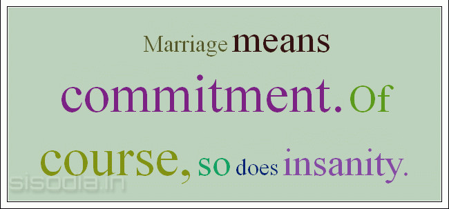 Marriage means commitment. Of course, so does insanity
