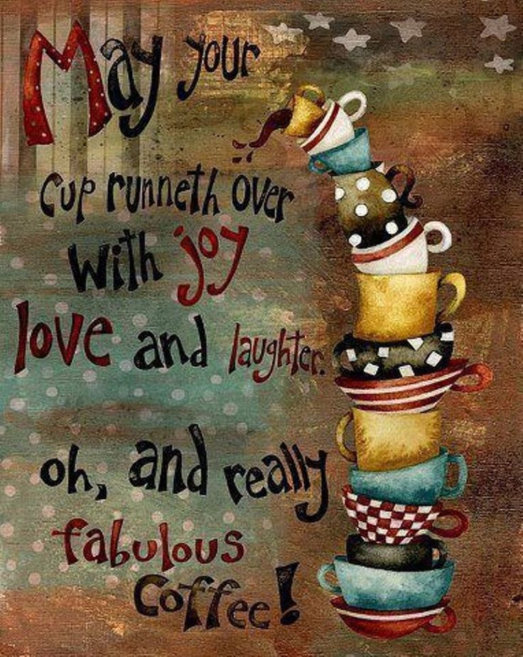 May Your Cup Runneth Over with joy, love & laughter oh and really fabulous coffee