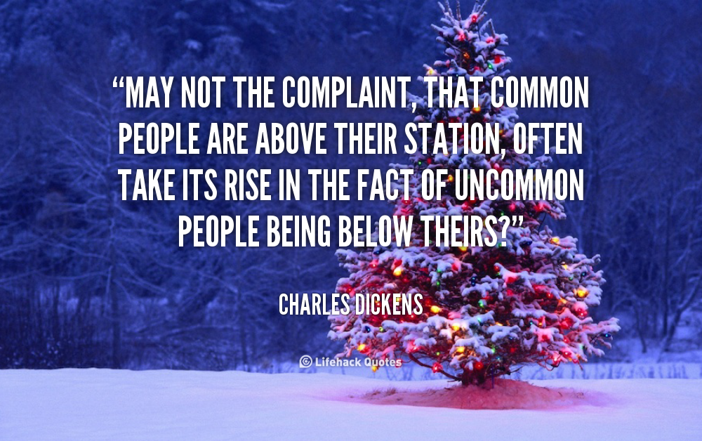 May not the complaint, that common people are above their station, often take its rise in the fact of uncommon people being below theirs1. Charles Dickens