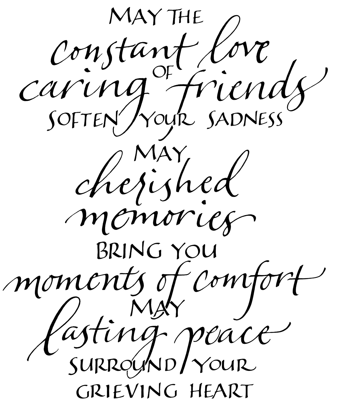 May the constant love of caring friends soften your sadness. May cherished memories bring you moments of comfort. May lasting peace surround....