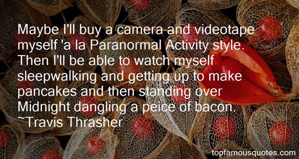 Maybe I'll buy a camera and videotape myself 'a la Paranormal Activity style. Then I'll be able to watch myself sleepwalking and getting... Travis Thrasher