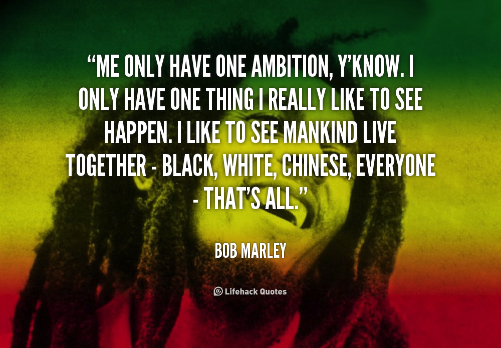 Me only have one ambition, y'know. I only have one thing I really like to see happen. I like to see mankind live together - black, white, Chinese, everyone - that's all. Bob Marley