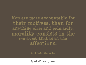 Men are more accountable for their motives, than for anything else; and primarily, morality consists in the motives, that is in the affections. Archibald Alexander