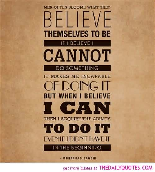 Men often become what they believe themselves to be.If I believe I cannot do something,it makes me incapable of doing it. But... Mahatma Gandhi
