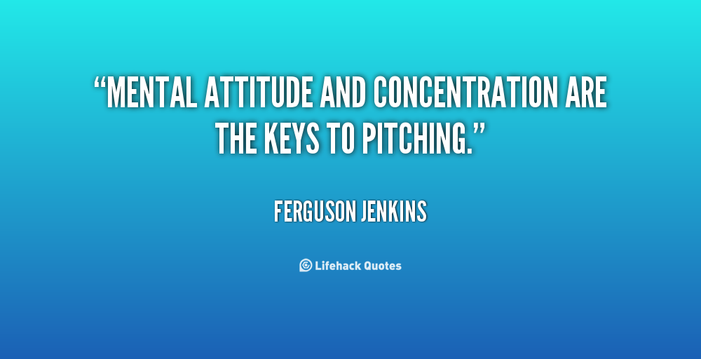 Mental attitude and concentration are the keys to pitching. Ferguson Jenkins