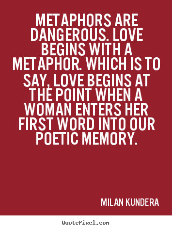 Metaphors are dangerous. Love begins with a metaphor. Which is to say, love begins at the point when a woman enters her first word into ... Milan Kundera