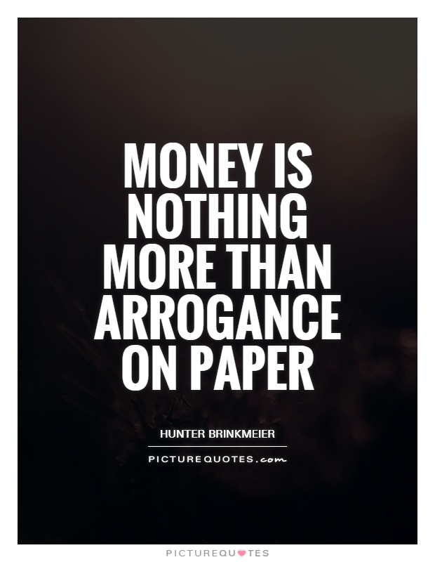 Money is nothing more than arrogance on paper. HUnter Brinkmeier