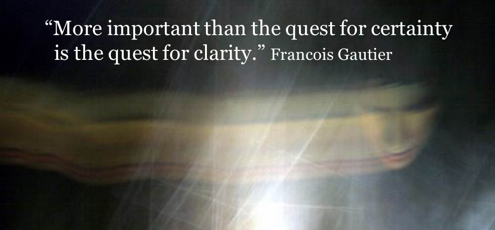 More important than the quest for certainty is the quest for clarity. Francois Gautier