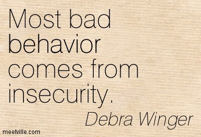 Most bad behavior comes from insecurity. Debra Winger
