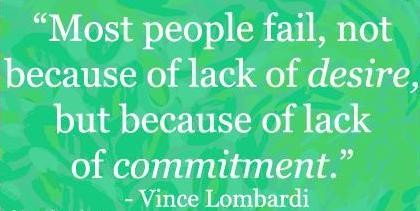 Most people fail, not because of lack of desire, but, because of lack of commitment. Vince Lombardi