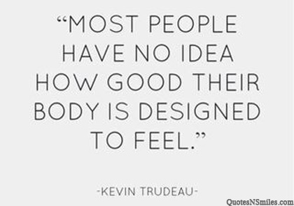 Most people have no idea how good their body is designed to feel. Kevin Mark Trudeau
