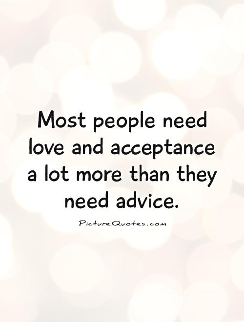 Most people need love and acceptance a lot more than they need advice. Bob Goff