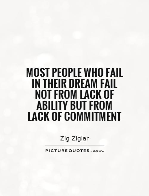 Most people who fail in their dream fail not from lack of ability but from lack of commitment. Zig Ziglar