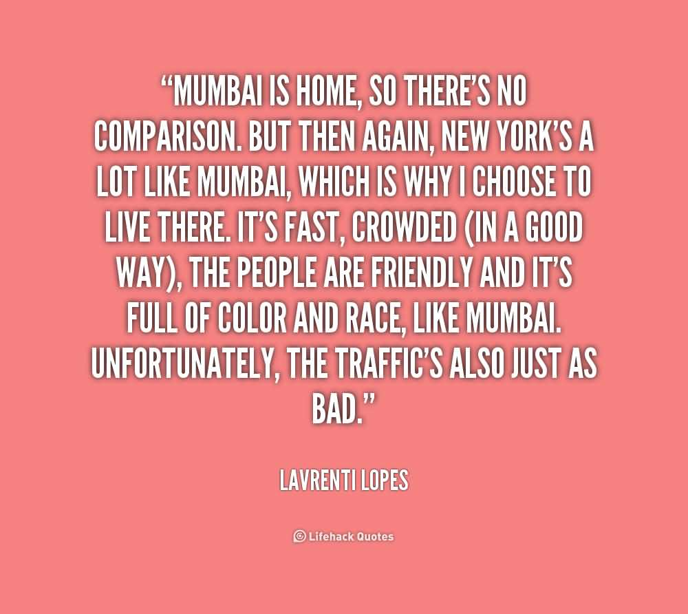 Mumbai is home, so there's no comparison. But then again, New York's a lot like Mumbai, which is why I choose to live there. It's fast ... Lavrenti Lopes