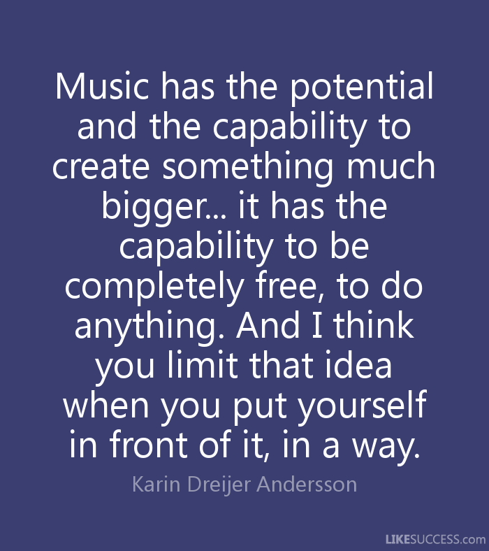 Music has the potential and the capability to create something much bigger... it has the capability to be completely free, to do anything. And I think.. Karin Dreijer Andersson
