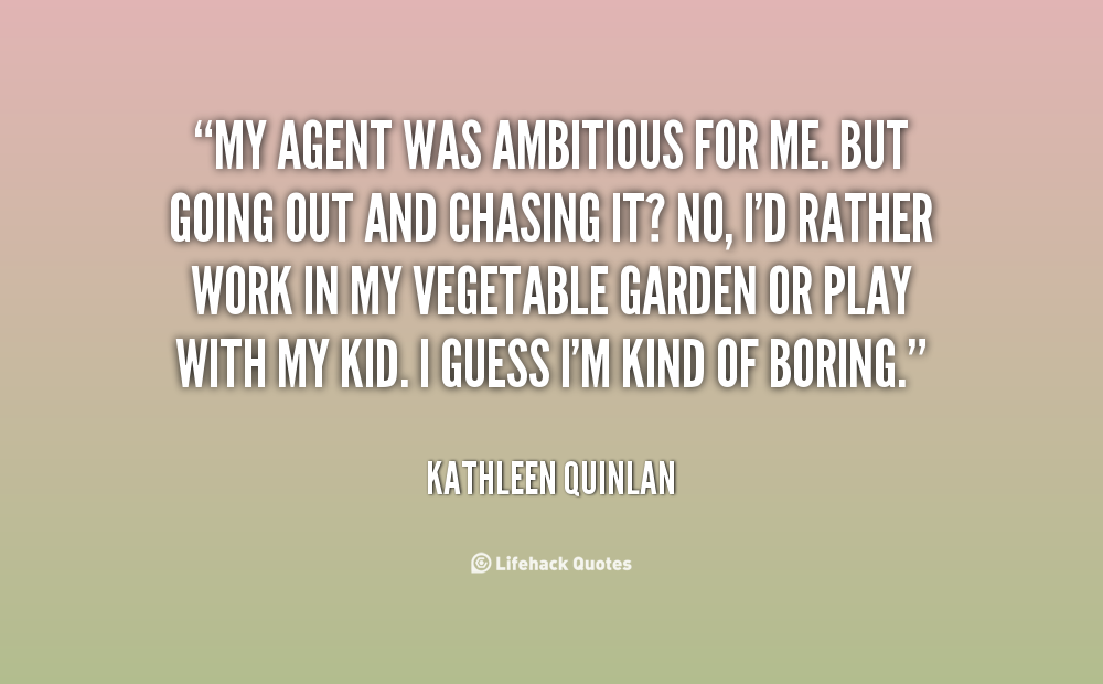 My agent was ambitious for me. But going out and chasing it1 No, I'd rather work in my vegetable garden or play with my kid. I guess I'm kind of boring. Kathleen Quinlan