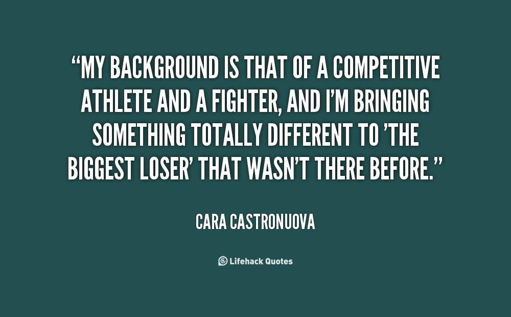 My background is that of a competitive athlete and a fighter, and I'm bringing something totally different to 'The Biggest Loser' that wasn't there.. Cara Castronuova