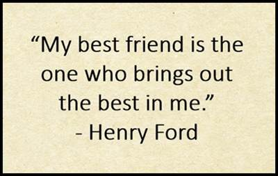 My best friend is the one who brings out the best in me. Henry Ford