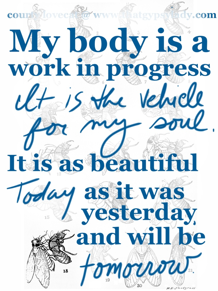 My body is a work in progress it is the vehicle for my soul. It is as beautiful today as it was yesterday and will be tomorrow