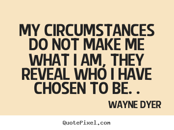 My circumstances do not make me what I am, they reveal who I have chosen to be.  Wayne Dyer ·