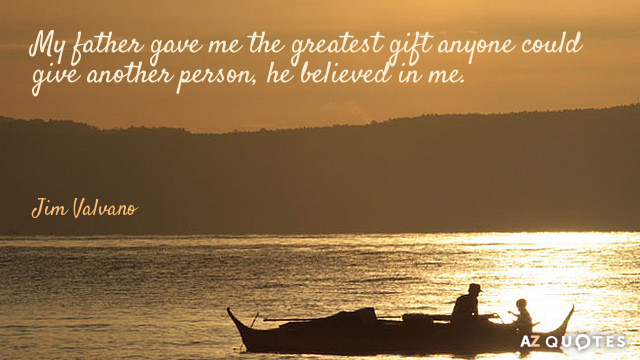 My father gave me the greatest gift anyone could give another person, he believed in me.  Jim Valvano