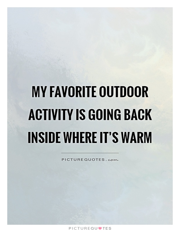 My favorite outdoor activity is going back inside where it's warm
