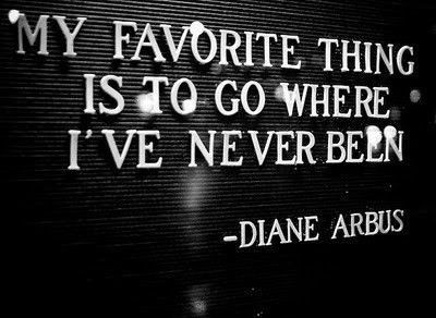 My favourite thing is to go where I've never been - Diane Arbus