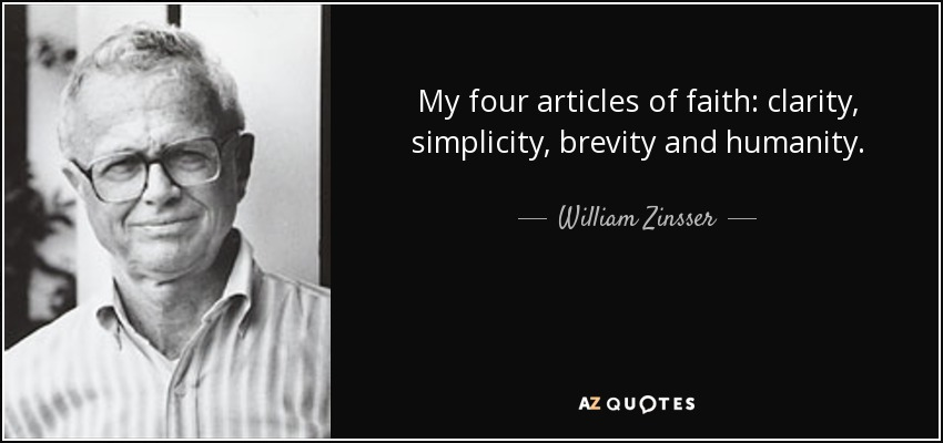 My four articles of faith, clarity, simplicity, brevity and humanity. William Zinsser