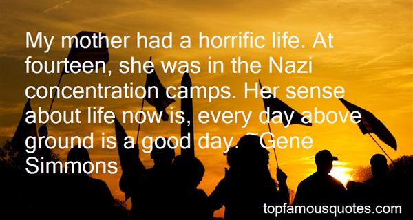 My mother had a horrific life. At fourteen, she was in the Nazi concentration camps. Her sense about life now is, every.. Gene Simmons