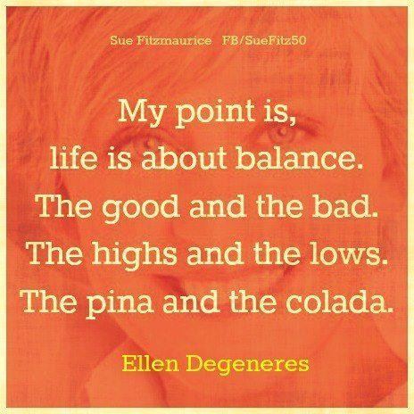 My point is, life is about balance. The good and the bad. The highs and the lows. The pina and the colada. Ellen DeGeneres