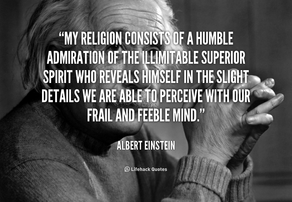 My religion consists of a humble admiration of the illimitable superior spirit who reveals himself in the slight details we are able to perceive with our frail and ... - Albert Einstein