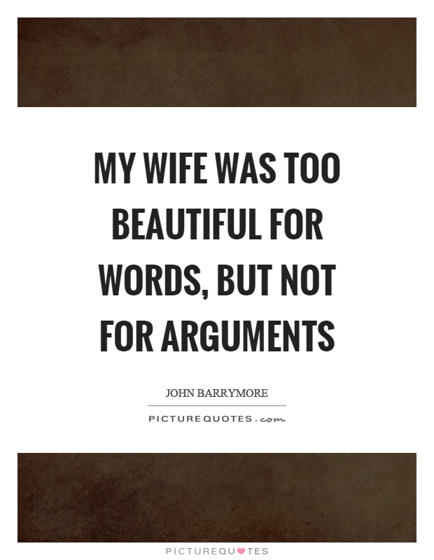 My wife was too beautiful for words, but not for arguments. John Barrymore