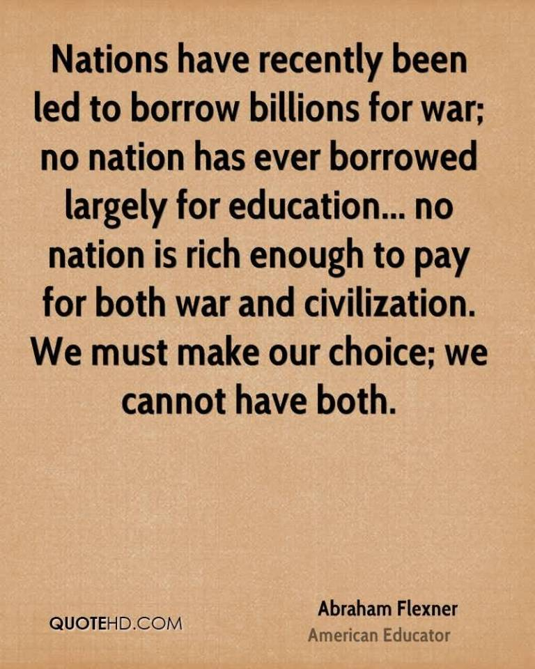Nations have recently been led to borrow billions for war; no nation has ever borrowed largely for education...no nation is .... Abraham Flexner