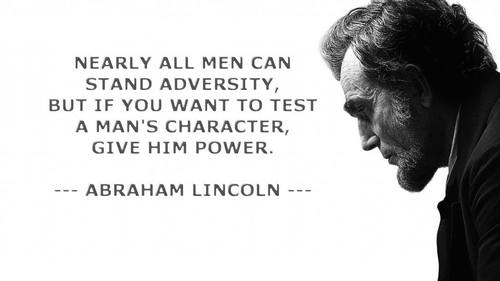 Nearly All Men Can Stand Adversity But If You Want To Test A Man's Character Give Him Power. Abraham Lincoln