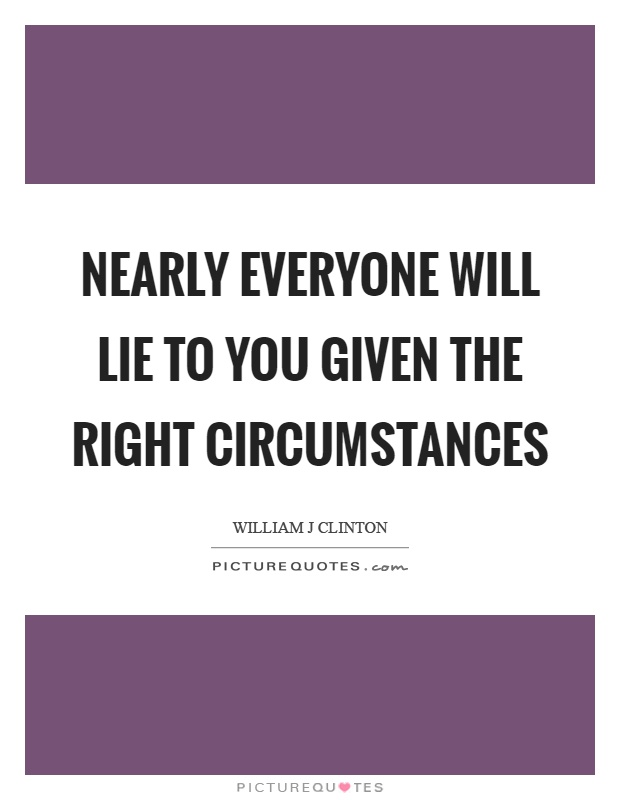 Nearly everyone will lie to you given the right circumstances. William J Clinton