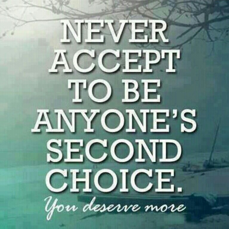 Never Accept To Be Anyones Second Choice you deserve more
