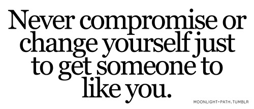 Never Compromise Or Change Yourself Just To Get Someone To Like You