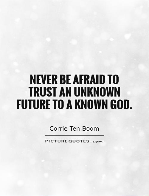 Never be afraid to trust an unknown future to a known God - Corrie Ten Boom