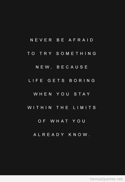 Never be afraid to try something new because life gets boring when you stay within the limits of what you already know