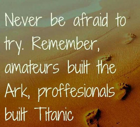Never be afraid to try something new. Remember, amateurs built the Ark, professionals built the Titanic
