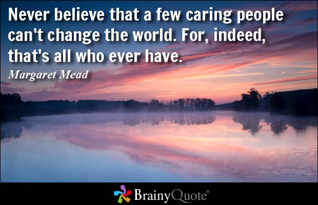 Never believe that a few caring people can't change the world. For, indeed, that's all who ever have. Margaret Mead