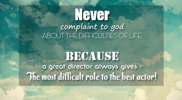 Never complain about the difficulties in life, Because a Director (God) always gives the hardest roles to His best actors