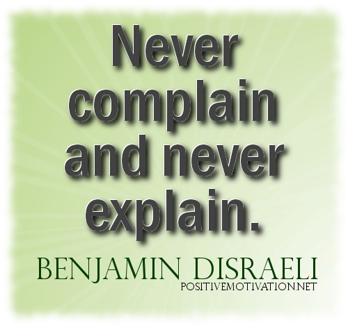 Never complain and never explain. Benjamin Disraeli